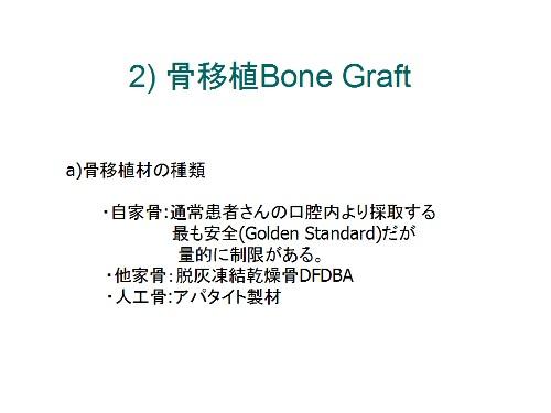 骨移植Bone Graft a)骨移植材の種類・自家骨:通常患者さんの口腔内より採取する最も安全(Golden Standard)だが量的に制限がある。・他家骨:脱灰凍結乾燥骨DFDBA・人工骨:アパタイト製材