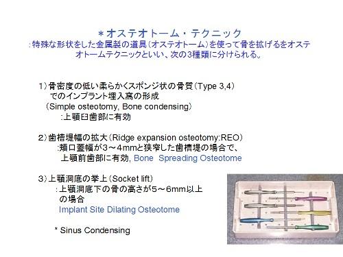 オステオトーム・テクニック:特殊な形状をした金属の道具(オステオトーム)を使って骨を拡げるをオステオトームテクニックといい、次の3種類に分けられる。1)骨密度の低い柔らかくスポンジ状の骨質(Type3,4)でのインプラント埋入窩の形成(Simple osteotomy,Bone condensing):上顎臼歯部に有効 2)歯槽堤幅の拡大(Ridge expansion osteotomy:REO):頬口蓋幅が3~4mmと狭搾した歯槽堤の場合で、上顎前歯部に有効、Bone Spreading Osteotome 3)上顎洞底の挙上(Socket life):上顎洞底下の骨の高さが5~6mm以上mの場合Implant Site Dilating Osteotome *Slnus Condensing